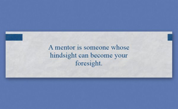 """Mentor moment Fortune Cookie text: """"A mentor is someone whose hindsight can become your foresight."""""""